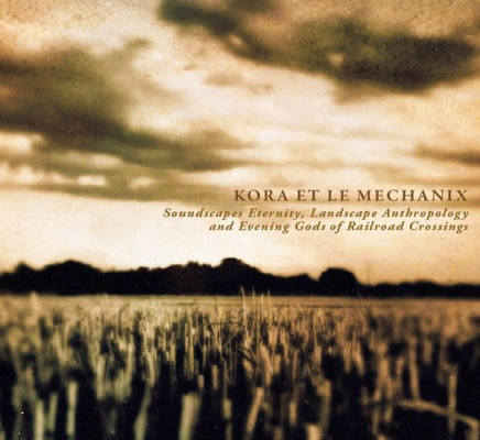 Obrázek pro Kora Et Le Mechanix - Soundscapes Eternity, Landscape Anthropology And Evening Gods Of Railroad Cros